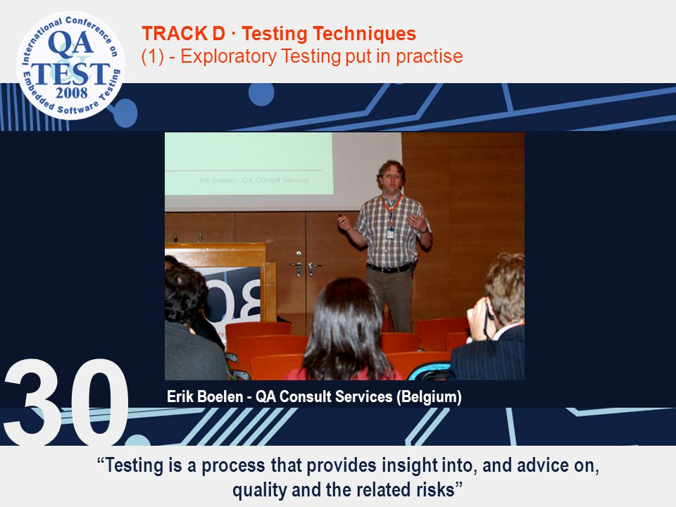 Testing is a process that provides insight into, and advice on, quality and the related risks TRACK D · Testing Techniques (1) - Exploratory Testing put in practise Erik Boelen - QA Consult Services (Belgium) 30