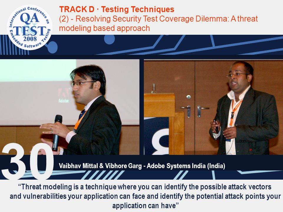 Threat modeling is a technique where you can identify the possible attack vectors and vulnerabilities your application can face and identify the potential attack points your application can have TRACK D · Testing Techniques (2) - Resolving Security Test Coverage Dilemma: A threat modeling based approach Vaibhav Mittal & Vibhore Garg - Adobe Systems India (India) 30