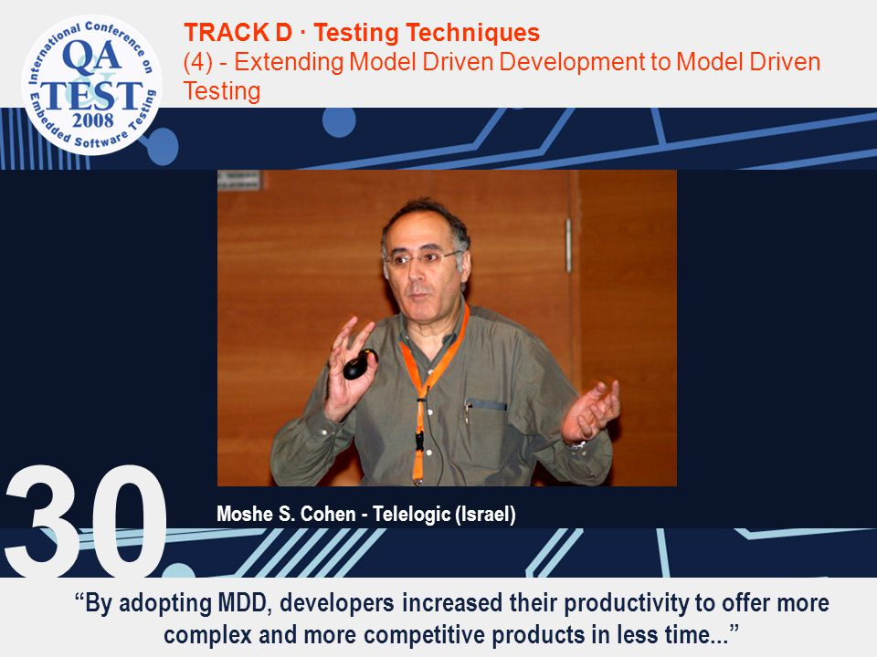 By adopting MDD, developers increased their productivity to offer more complex and more competitive products in less time... TRACK D · Testing Techniques (4) - Extending Model Driven Development to Model Driven Testing Moshe S.