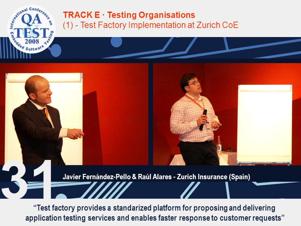 Test factory provides a standarized platform for proposing and delivering application testing services and enables faster response to customer requests TRACK E · Testing Organisations (1) - Test Factory Implementation at Zurich CoE Javier Fernández-Pello & Raúl Alares - Zurich Insurance (Spain) 31