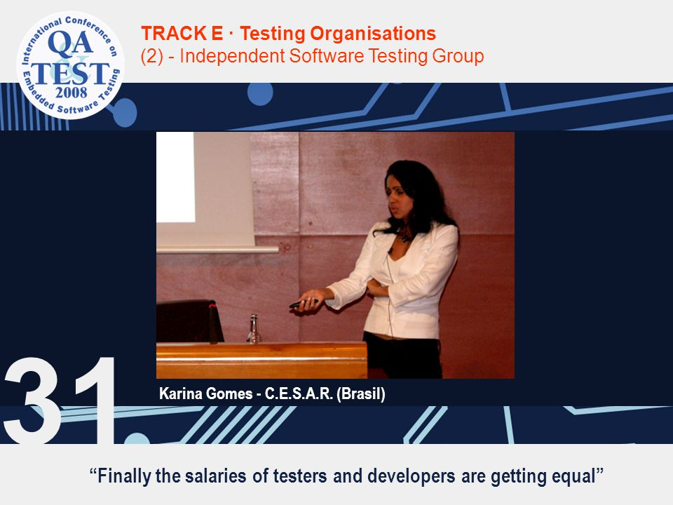 """""""Finally the salaries of testers and developers are getting equal"""" TRACK E · Testing Organisations (2) - Independent Software Testing Group Karina Gom"""