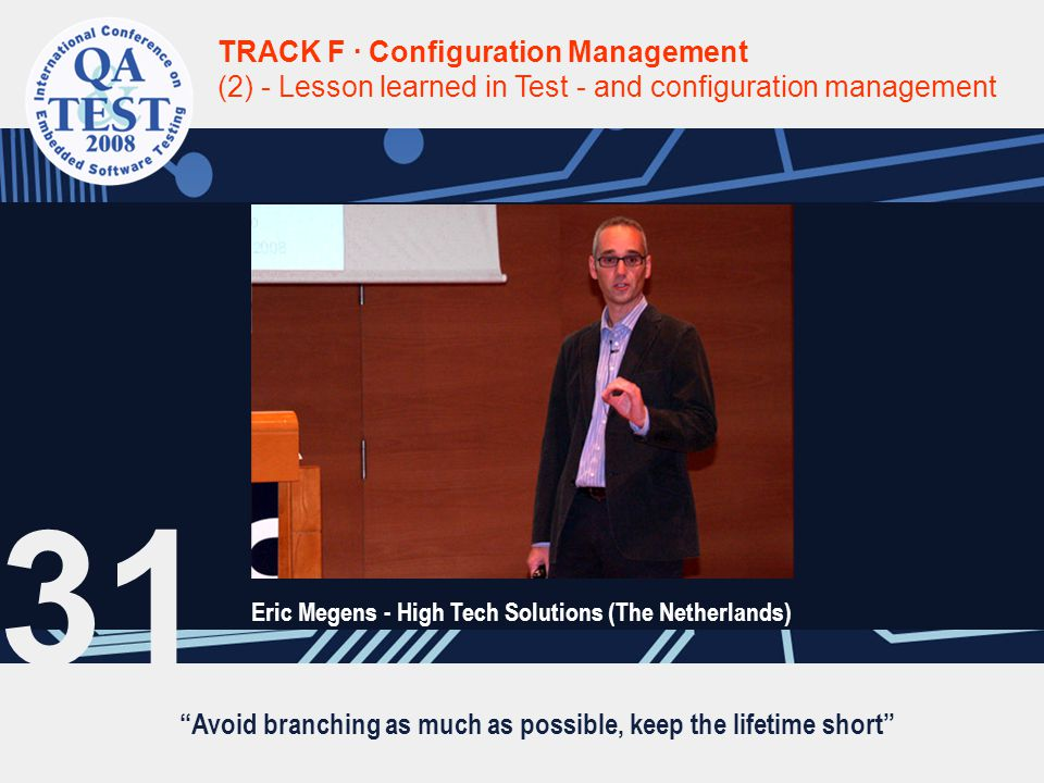 TRACK F · Configuration Management (2) - Lesson learned in Test - and configuration management Eric Megens - High Tech Solutions (The Netherlands) 31 Avoid branching as much as possible, keep the lifetime short