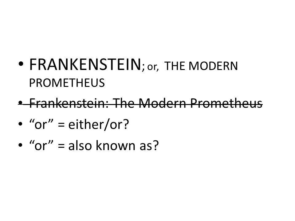 "FRANKENSTEIN ; or, THE MODERN PROMETHEUS Frankenstein: The Modern Prometheus ""or"" = either/or? ""or"" = also known as?"