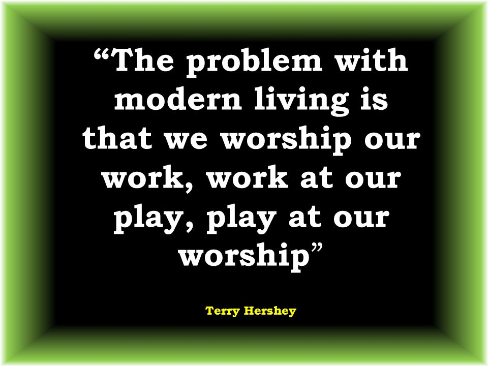 """""""The problem with modern living is that we worship our work, work at our play, play at our worship """" Terry Hershey"""