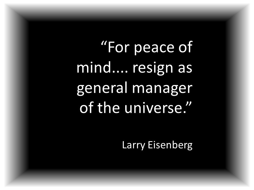 """""""For peace of mind.... resign as general manager of the universe."""" Larry Eisenberg"""