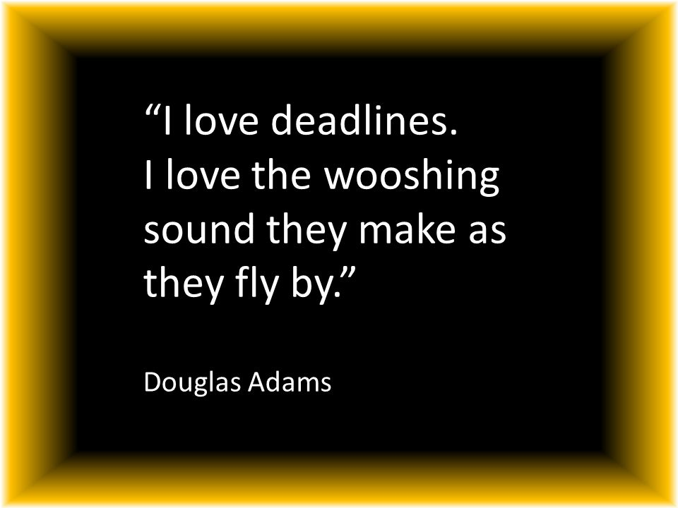 I love deadlines. I love the wooshing sound they make as they fly by. Douglas Adams