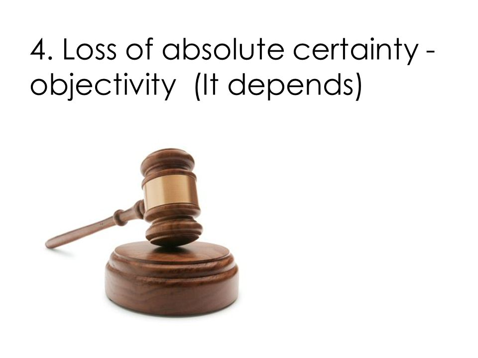 4. Loss of absolute certainty - objectivity (It depends)