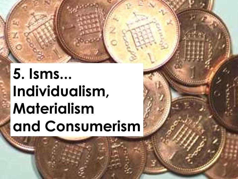 5. Isms... Individualism, Materialism and Consumerism