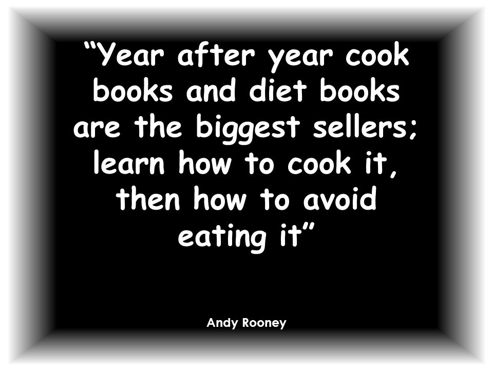 Year after year cook books and diet books are the biggest sellers; learn how to cook it, then how to avoid eating it Andy Rooney