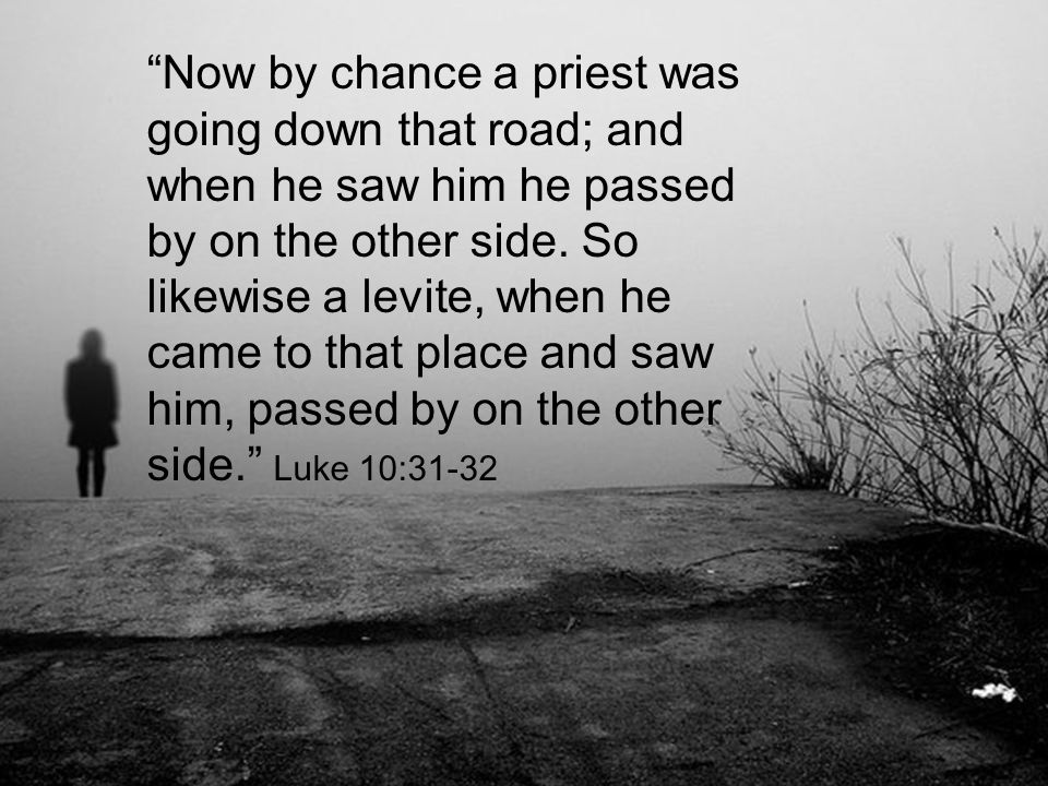 """""""Now by chance a priest was going down that road; and when he saw him he passed by on the other side. So likewise a levite, when he came to that place"""