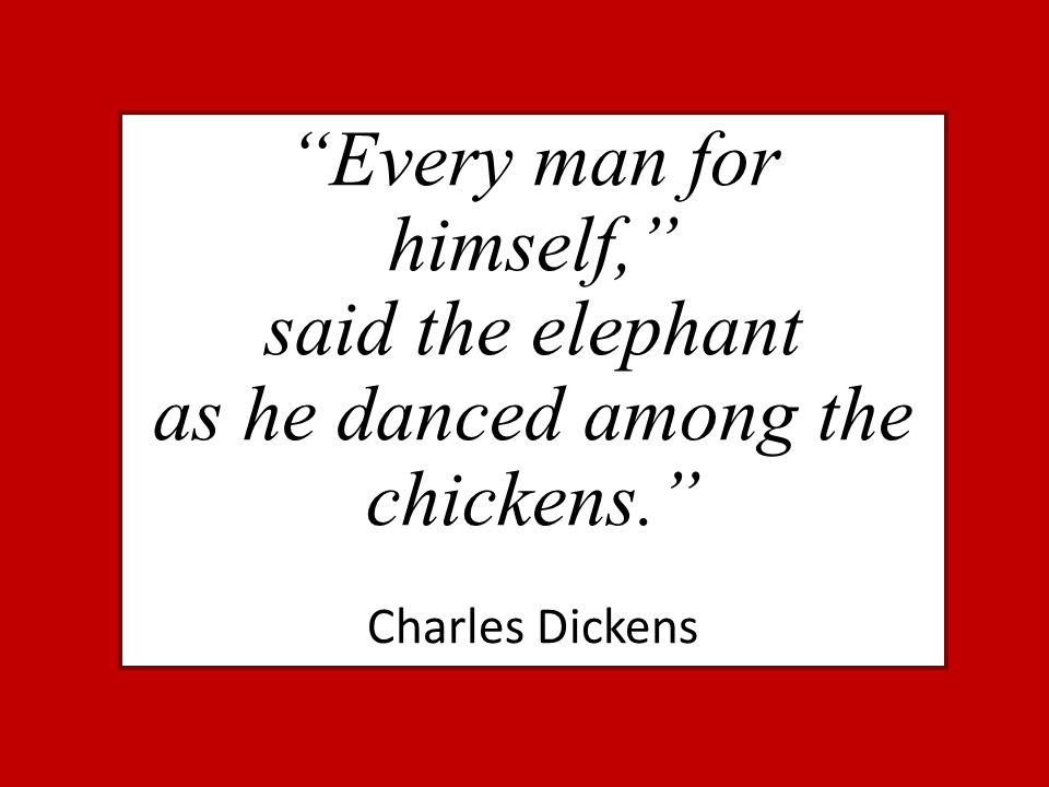 """""""Every man for himself,"""" said the elephant as he danced among the chickens."""" Charles Dickens"""