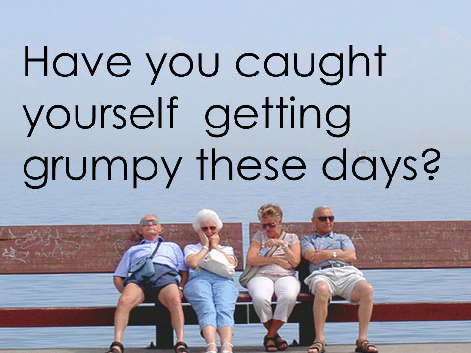 Have you caught yourself getting grumpy these days?
