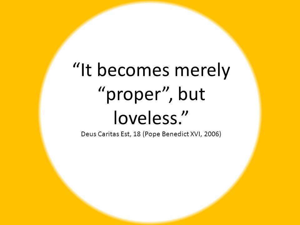 It becomes merely proper , but loveless. Deus Caritas Est, 18 (Pope Benedict XVI, 2006)