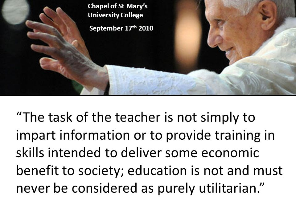 The task of the teacher is not simply to impart information or to provide training in skills intended to deliver some economic benefit to society; education is not and must never be considered as purely utilitarian. Chapel of St Mary's University College September 17 th 2010