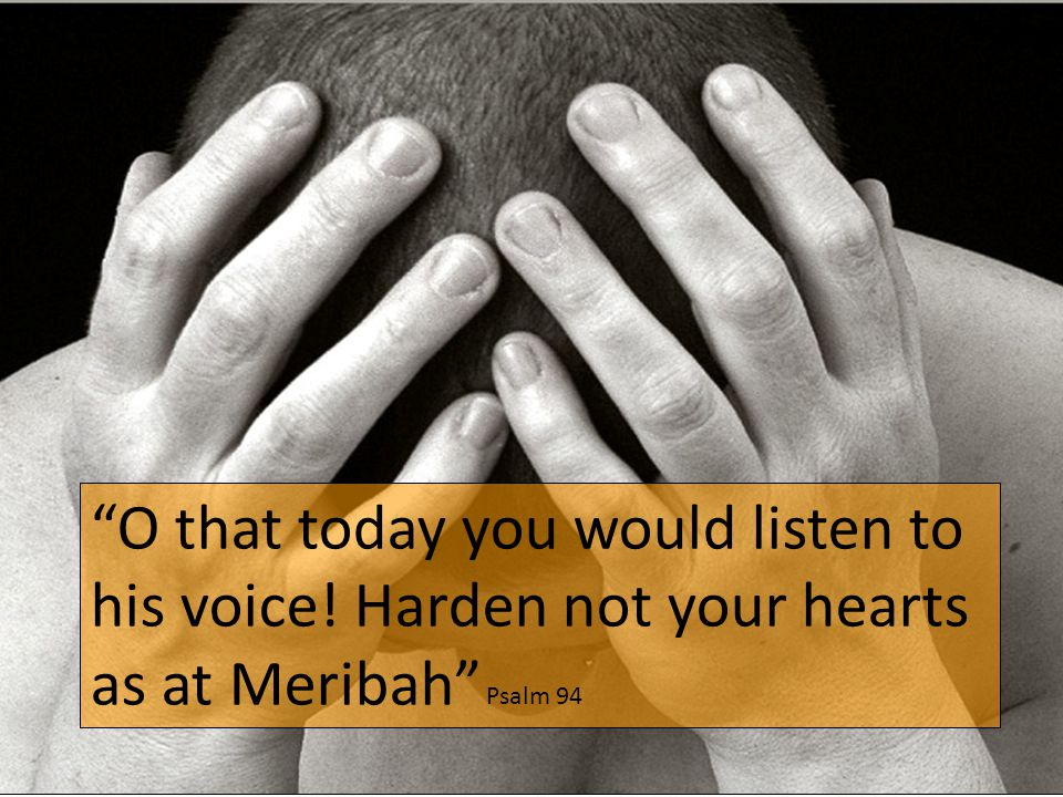 O that today you would listen to his voice! Harden not your hearts as at Meribah Psalm 94