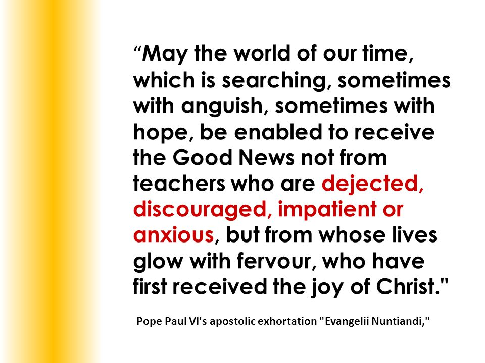 """"""" May the world of our time, which is searching, sometimes with anguish, sometimes with hope, be enabled to receive the Good News not from teachers wh"""