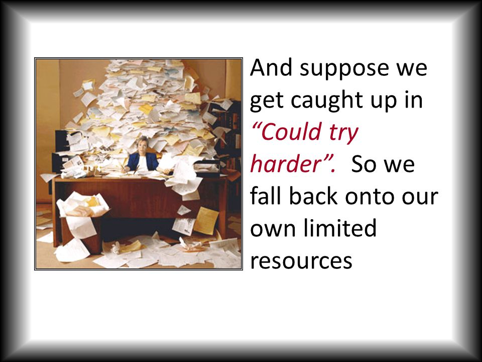 And suppose we get caught up in Could try harder . So we fall back onto our own limited resources