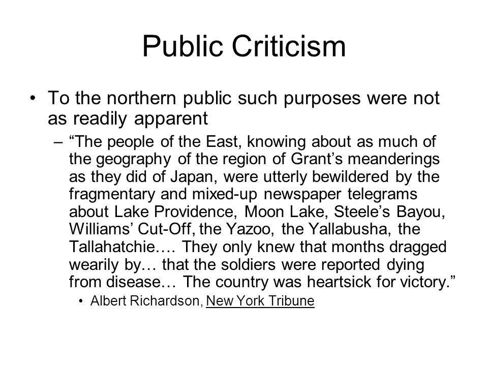 Public Criticism To the northern public such purposes were not as readily apparent – The people of the East, knowing about as much of the geography of the region of Grant's meanderings as they did of Japan, were utterly bewildered by the fragmentary and mixed-up newspaper telegrams about Lake Providence, Moon Lake, Steele's Bayou, Williams' Cut-Off, the Yazoo, the Yallabusha, the Tallahatchie….