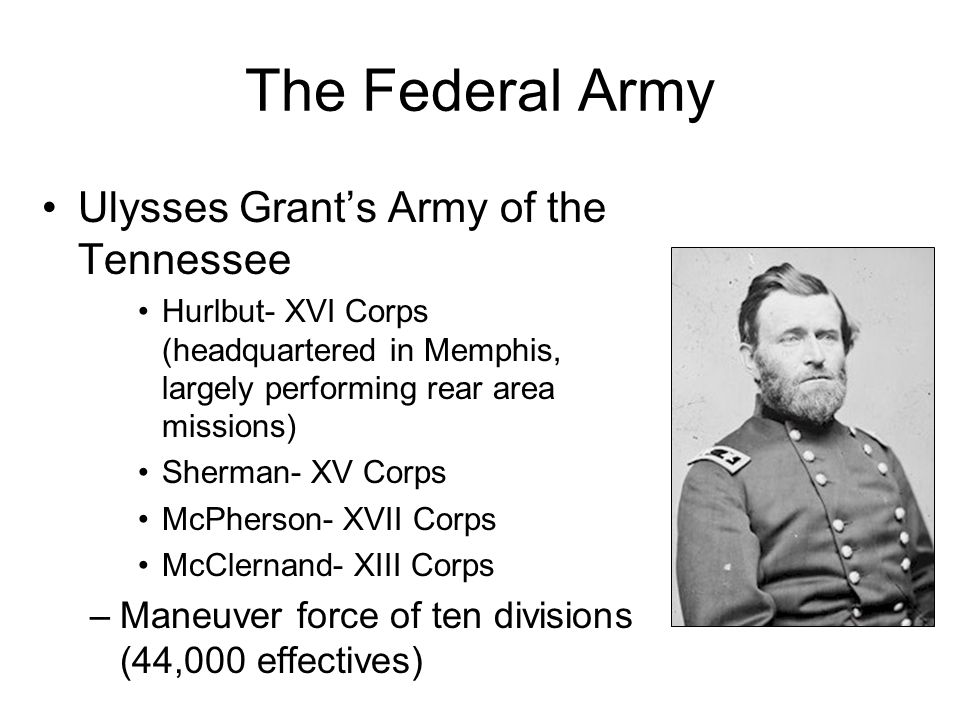 The Federal Army Ulysses Grant's Army of the Tennessee Hurlbut- XVI Corps (headquartered in Memphis, largely performing rear area missions) Sherman- XV Corps McPherson- XVII Corps McClernand- XIII Corps –Maneuver force of ten divisions (44,000 effectives)