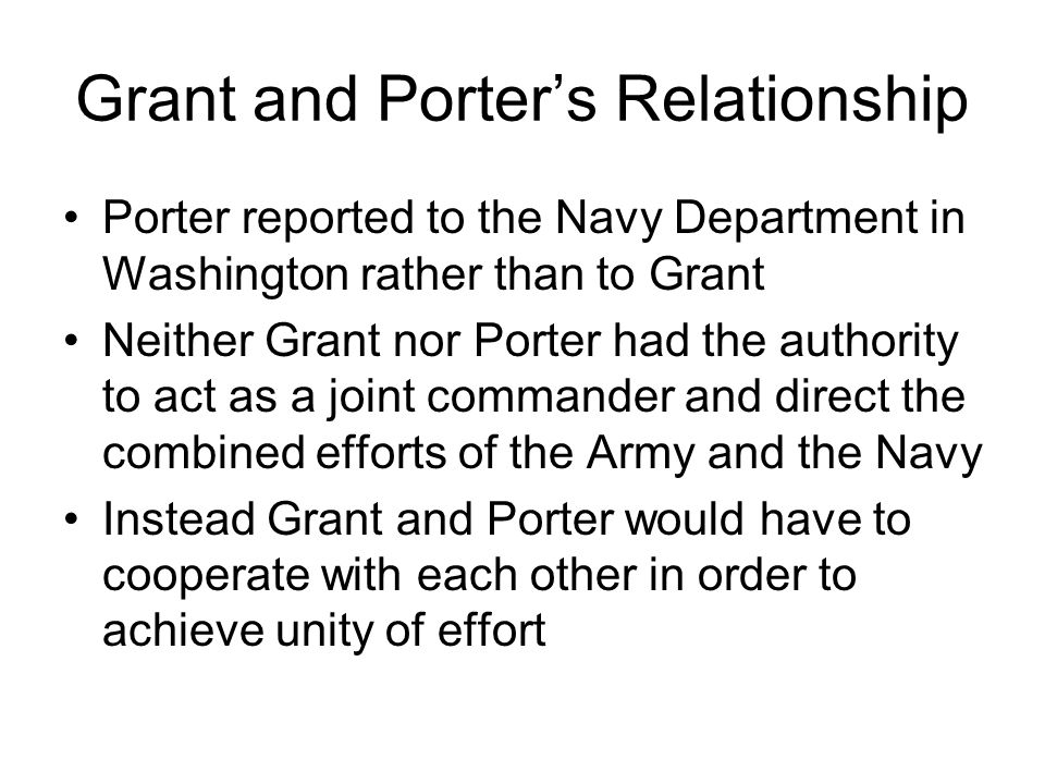 Grant and Porter's Relationship Porter reported to the Navy Department in Washington rather than to Grant Neither Grant nor Porter had the authority to act as a joint commander and direct the combined efforts of the Army and the Navy Instead Grant and Porter would have to cooperate with each other in order to achieve unity of effort
