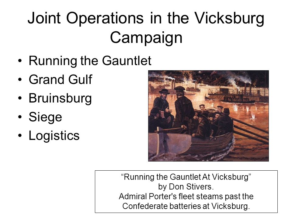 Joint Operations in the Vicksburg Campaign Running the Gauntlet Grand Gulf Bruinsburg Siege Logistics Running the Gauntlet At Vicksburg by Don Stivers.