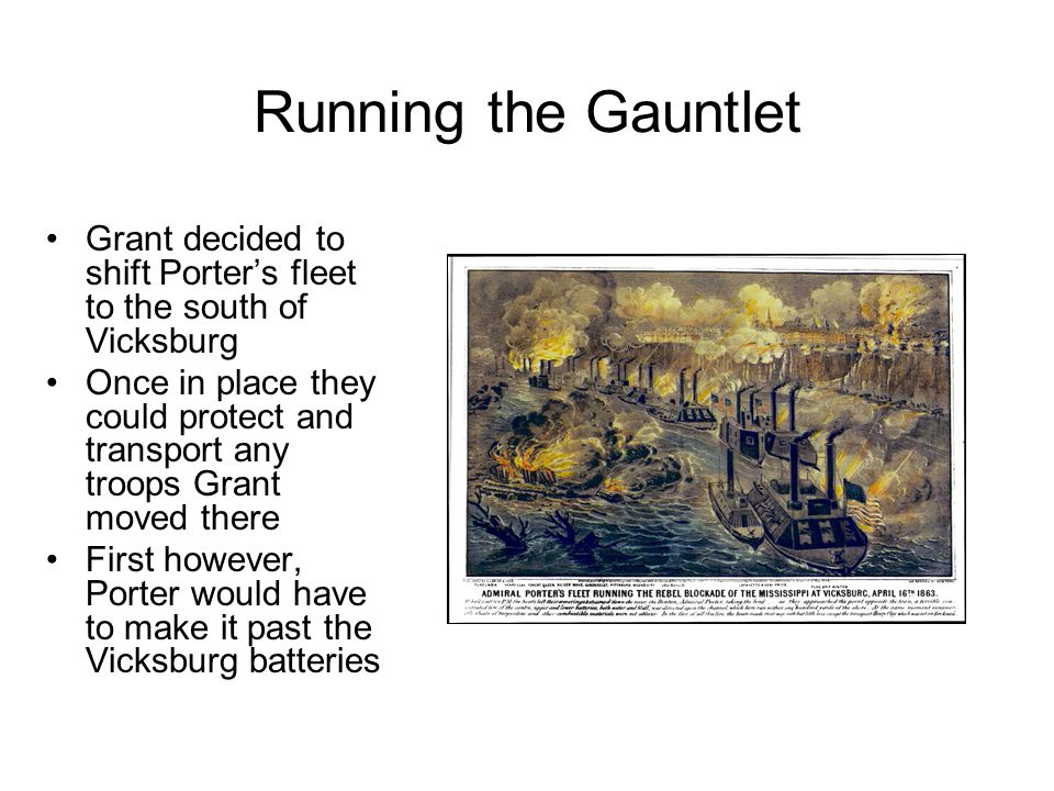 Running the Gauntlet Grant decided to shift Porter's fleet to the south of Vicksburg Once in place they could protect and transport any troops Grant moved there First however, Porter would have to make it past the Vicksburg batteries