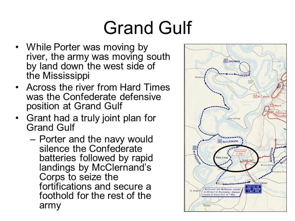 Grand Gulf While Porter was moving by river, the army was moving south by land down the west side of the Mississippi Across the river from Hard Times was the Confederate defensive position at Grand Gulf Grant had a truly joint plan for Grand Gulf –Porter and the navy would silence the Confederate batteries followed by rapid landings by McClernand's Corps to seize the fortifications and secure a foothold for the rest of the army