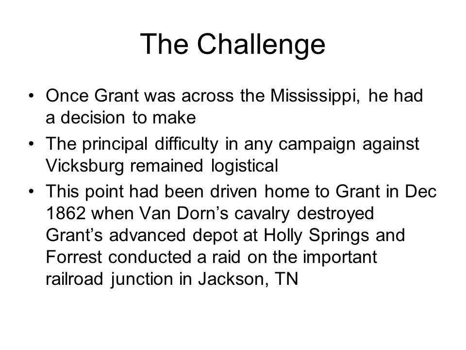 The Challenge Once Grant was across the Mississippi, he had a decision to make The principal difficulty in any campaign against Vicksburg remained logistical This point had been driven home to Grant in Dec 1862 when Van Dorn's cavalry destroyed Grant's advanced depot at Holly Springs and Forrest conducted a raid on the important railroad junction in Jackson, TN