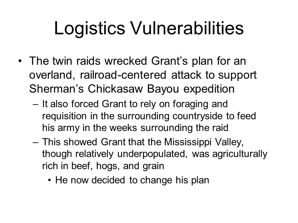 Logistics Vulnerabilities The twin raids wrecked Grant's plan for an overland, railroad-centered attack to support Sherman's Chickasaw Bayou expedition –It also forced Grant to rely on foraging and requisition in the surrounding countryside to feed his army in the weeks surrounding the raid –This showed Grant that the Mississippi Valley, though relatively underpopulated, was agriculturally rich in beef, hogs, and grain He now decided to change his plan