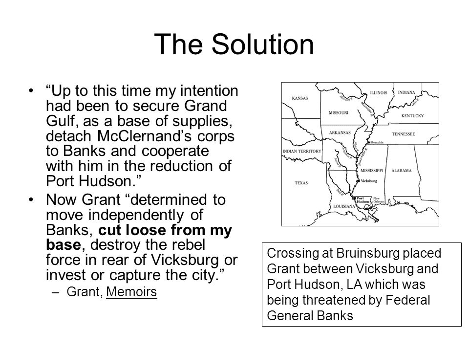 The Solution Up to this time my intention had been to secure Grand Gulf, as a base of supplies, detach McClernand's corps to Banks and cooperate with him in the reduction of Port Hudson. Now Grant determined to move independently of Banks, cut loose from my base, destroy the rebel force in rear of Vicksburg or invest or capture the city. –Grant, Memoirs Crossing at Bruinsburg placed Grant between Vicksburg and Port Hudson, LA which was being threatened by Federal General Banks