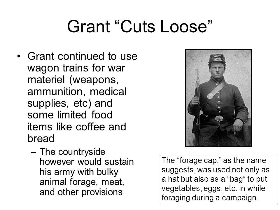 Grant Cuts Loose Grant continued to use wagon trains for war materiel (weapons, ammunition, medical supplies, etc) and some limited food items like coffee and bread –The countryside however would sustain his army with bulky animal forage, meat, and other provisions The forage cap, as the name suggests, was used not only as a hat but also as a bag to put vegetables, eggs, etc.