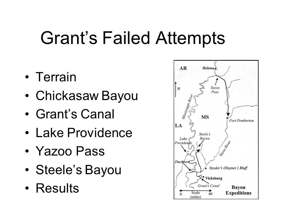 Summary of Failed Attempts While Grant was prepared to capitalize on success, he claimed he never really had any hopes for these preliminary attempts –His main purposes were to Keep the offensive spirit alive Satisfy the public demand for action Keep the enemy guessing Buy time until the weather permitted a wide envelopment of Vicksburg from the south