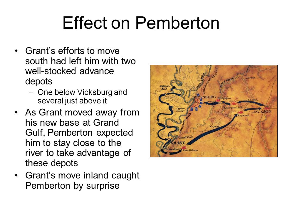 Effect on Pemberton Grant's efforts to move south had left him with two well-stocked advance depots –One below Vicksburg and several just above it As Grant moved away from his new base at Grand Gulf, Pemberton expected him to stay close to the river to take advantage of these depots Grant's move inland caught Pemberton by surprise