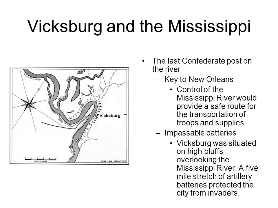 Vicksburg and the Mississippi The last Confederate post on the river –Key to New Orleans Control of the Mississippi River would provide a safe route for the transportation of troops and supplies.