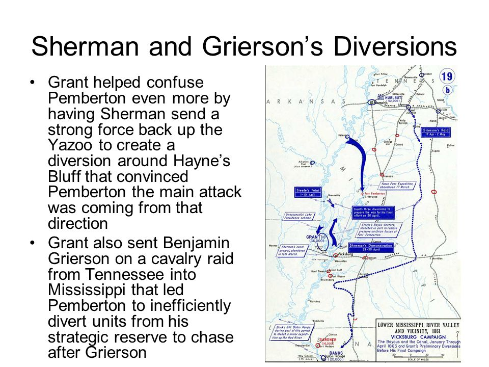 Sherman and Grierson's Diversions Grant helped confuse Pemberton even more by having Sherman send a strong force back up the Yazoo to create a diversion around Hayne's Bluff that convinced Pemberton the main attack was coming from that direction Grant also sent Benjamin Grierson on a cavalry raid from Tennessee into Mississippi that led Pemberton to inefficiently divert units from his strategic reserve to chase after Grierson