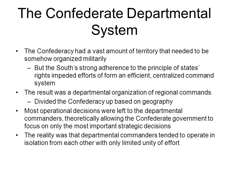 The Confederate Departmental System The Confederacy had a vast amount of territory that needed to be somehow organized militarily –But the South's strong adherence to the principle of states' rights impeded efforts of form an efficient, centralized command system The result was a departmental organization of regional commands –Divided the Confederacy up based on geography Most operational decisions were left to the departmental commanders, theoretically allowing the Confederate government to focus on only the most important strategic decisions The reality was that departmental commanders tended to operate in isolation from each other with only limited unity of effort