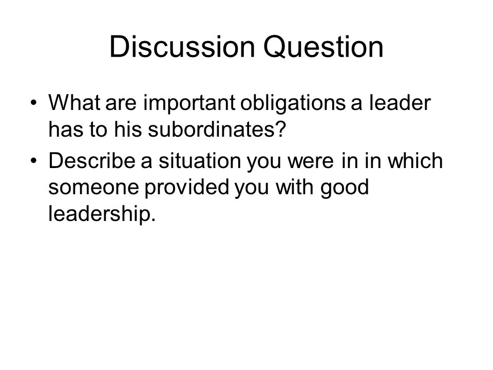 Discussion Question What are important obligations a leader has to his subordinates? Describe a situation you were in in which someone provided you wi
