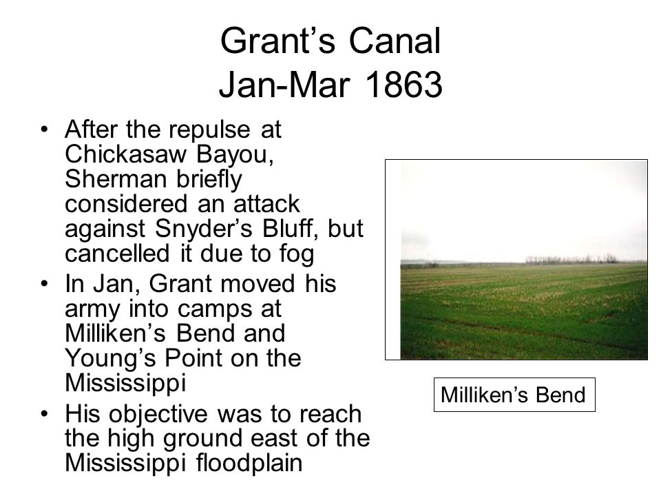 Grant's Canal Jan-Mar 1863 After the repulse at Chickasaw Bayou, Sherman briefly considered an attack against Snyder's Bluff, but cancelled it due to fog In Jan, Grant moved his army into camps at Milliken's Bend and Young's Point on the Mississippi His objective was to reach the high ground east of the Mississippi floodplain Milliken's Bend