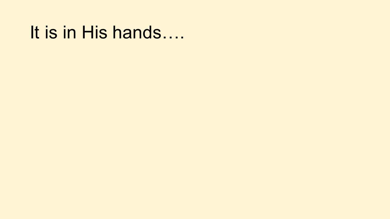 It is in His hands….