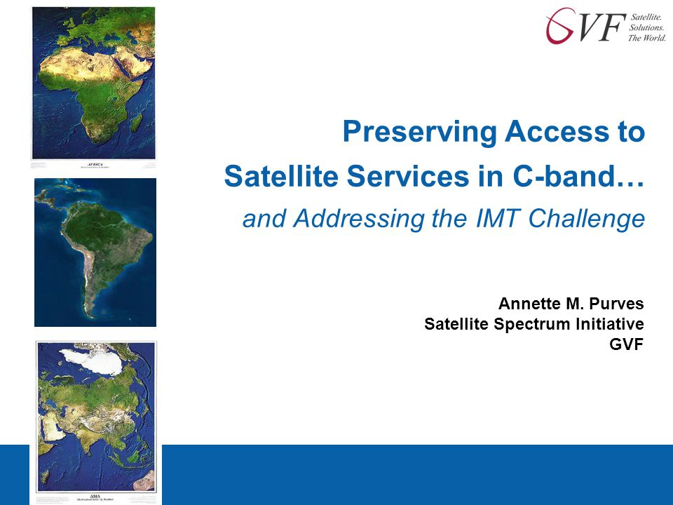 Preserving Access to Satellite Services in C-band… and Addressing the IMT Challenge Annette M. Purves Satellite Spectrum Initiative GVF