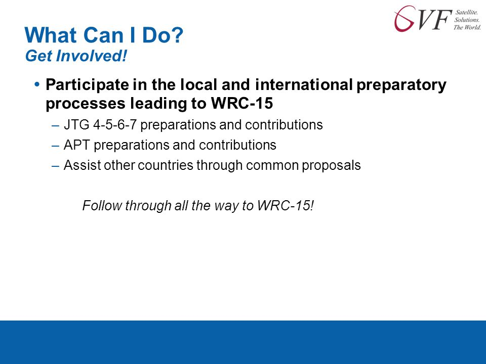 What Can I Do? Get Involved!  Participate in the local and international preparatory processes leading to WRC-15 –JTG 4-5-6-7 preparations and contri