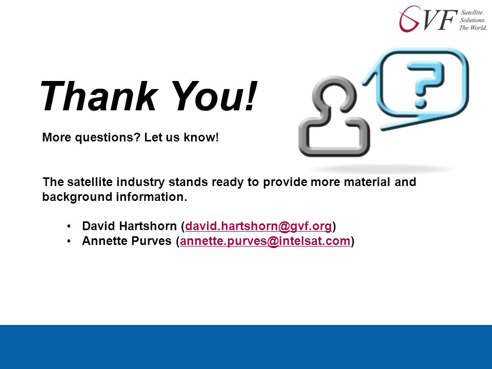 Thank You! More questions? Let us know! The satellite industry stands ready to provide more material and background information. David Hartshorn (davi