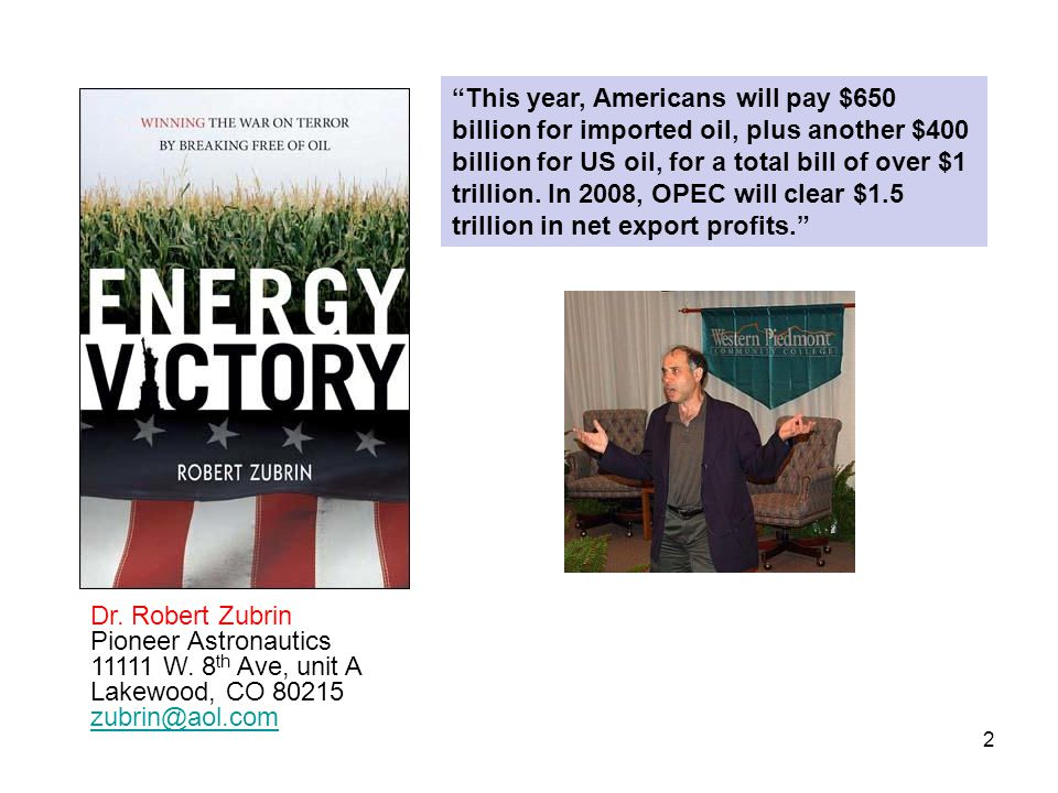 "2 Dr. Robert Zubrin Pioneer Astronautics 11111 W. 8 th Ave, unit A Lakewood, CO 80215 zubrin@aol.com ""This year, Americans will pay $650 billion for i"