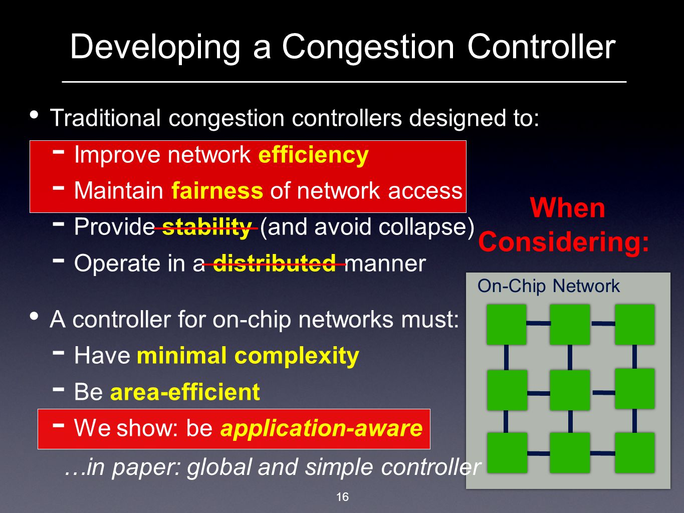 Traditional congestion controllers designed to:  Improve network efficiency  Maintain fairness of network access  Provide stability (and avoid collapse)  Operate in a distributed manner A controller for on-chip networks must:  Have minimal complexity  Be area-efficient  We show: be application-aware Developing a Congestion Controller 16 When Considering: On-Chip Network …in paper: global and simple controller