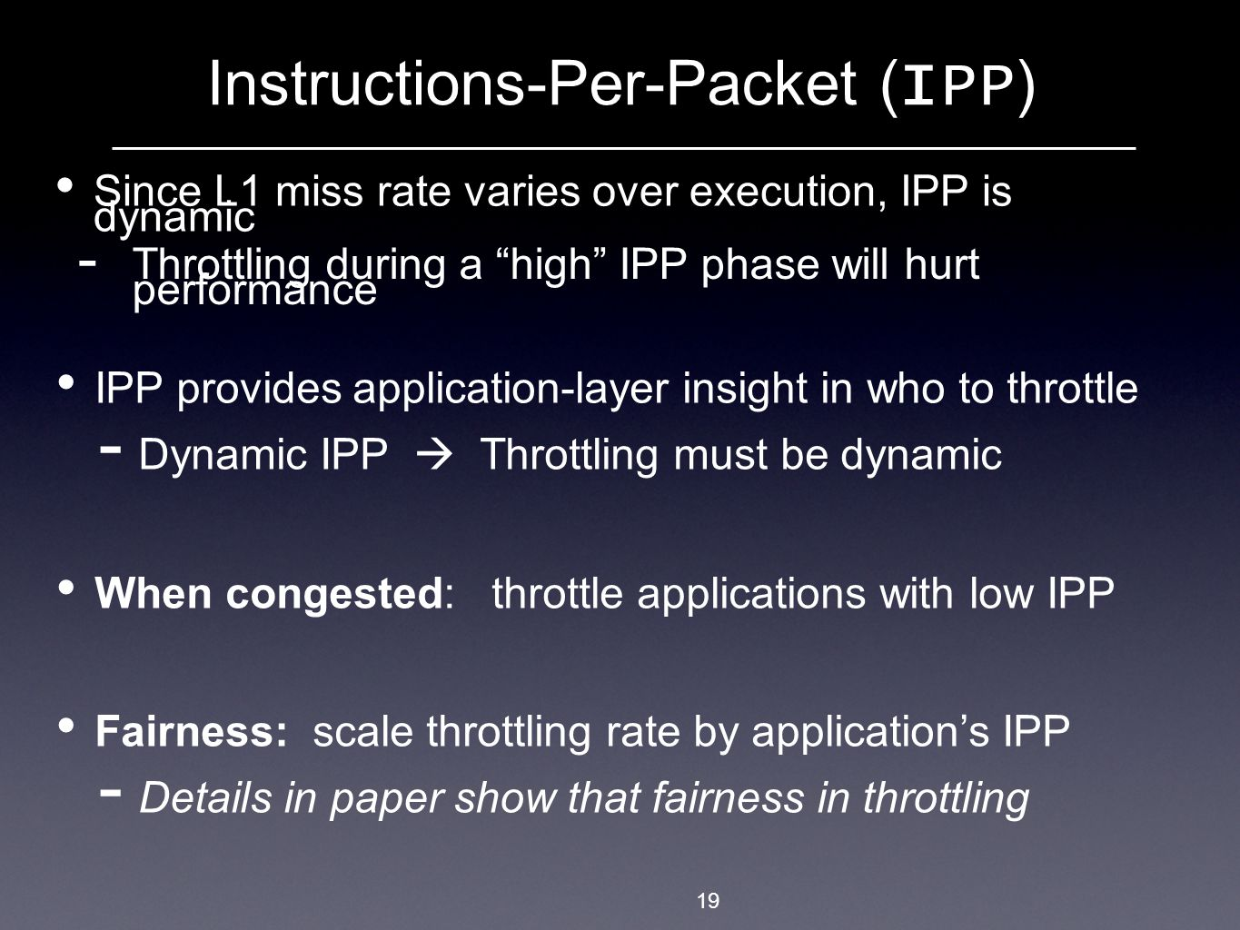 Since L1 miss rate varies over execution, IPP is dynamic 19 Instructions-Per-Packet ( IPP )  Throttling during a high IPP phase will hurt performance IPP provides application-layer insight in who to throttle  Dynamic IPP  Throttling must be dynamic When congested: throttle applications with low IPP Fairness: scale throttling rate by application's IPP  Details in paper show that fairness in throttling