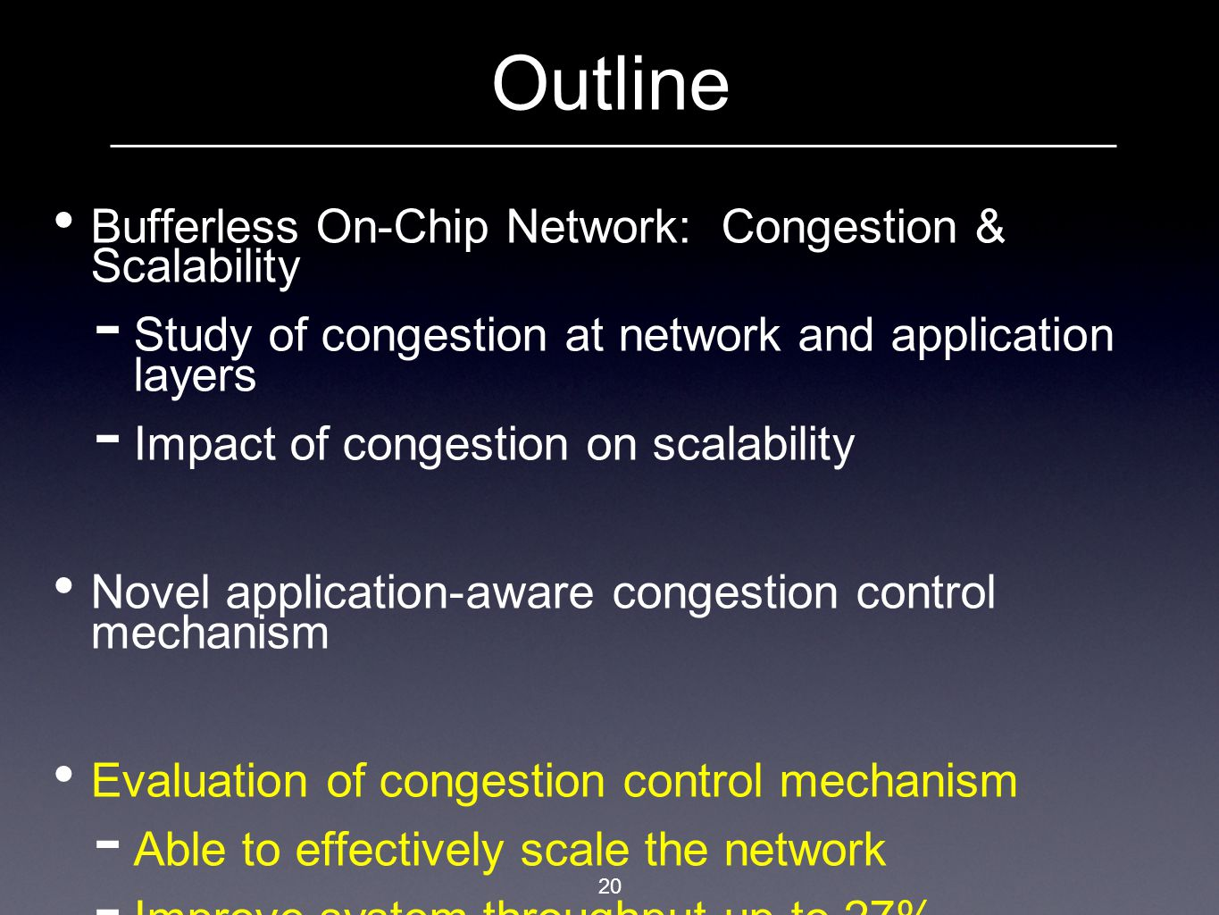 20 Outline Bufferless On-Chip Network: Congestion & Scalability  Study of congestion at network and application layers  Impact of congestion on scalability Novel application-aware congestion control mechanism Evaluation of congestion control mechanism  Able to effectively scale the network  Improve system throughput up to 27%