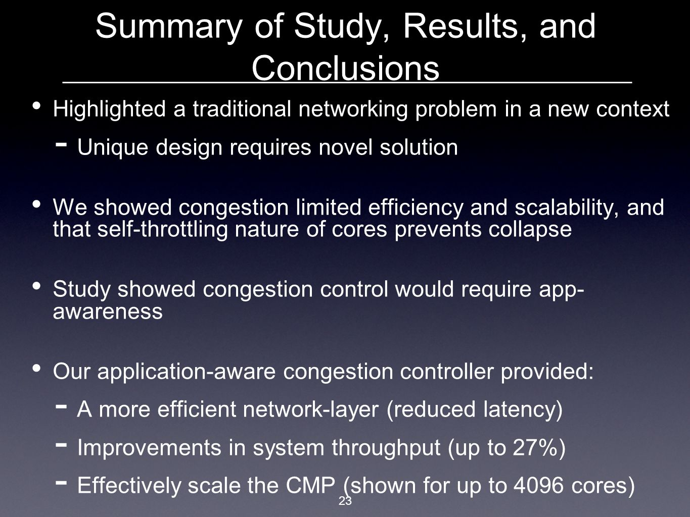 23 Summary of Study, Results, and Conclusions Highlighted a traditional networking problem in a new context  Unique design requires novel solution We showed congestion limited efficiency and scalability, and that self-throttling nature of cores prevents collapse Study showed congestion control would require app- awareness Our application-aware congestion controller provided:  A more efficient network-layer (reduced latency)  Improvements in system throughput (up to 27%)  Effectively scale the CMP (shown for up to 4096 cores)