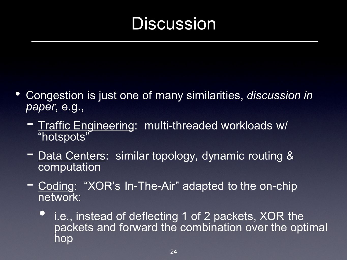 Discussion Congestion is just one of many similarities, discussion in paper, e.g.,  Traffic Engineering: multi-threaded workloads w/ hotspots  Data Centers: similar topology, dynamic routing & computation  Coding: XOR's In-The-Air adapted to the on-chip network: i.e., instead of deflecting 1 of 2 packets, XOR the packets and forward the combination over the optimal hop 24