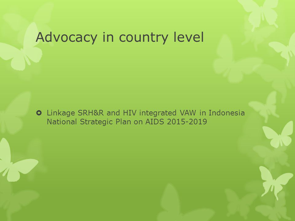 Advocacy in country level  Linkage SRH&R and HIV integrated VAW in Indonesia National Strategic Plan on AIDS 2015-2019