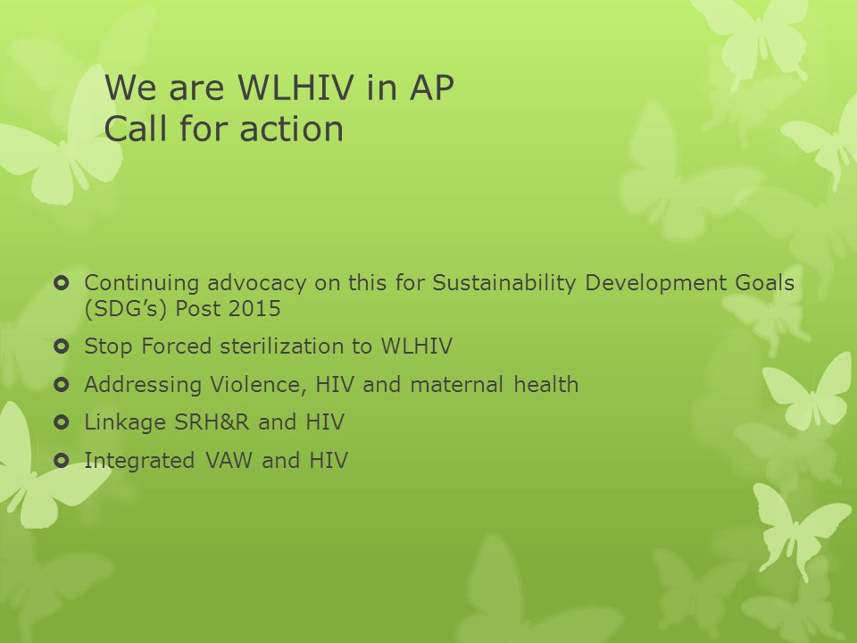 We are WLHIV in AP Call for action  Continuing advocacy on this for Sustainability Development Goals (SDG's) Post 2015  Stop Forced sterilization to WLHIV  Addressing Violence, HIV and maternal health  Linkage SRH&R and HIV  Integrated VAW and HIV